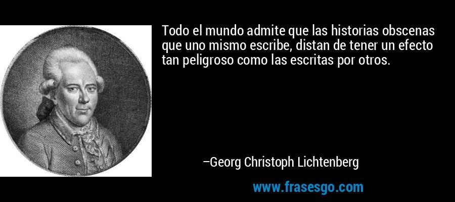 Todo el mundo admite que las historias obscenas que uno mismo escribe, distan de tener un efecto tan peligroso como las escritas por otros. – Georg Christoph Lichtenberg