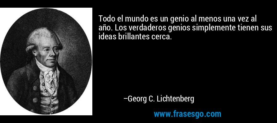 Todo el mundo es un genio al menos una vez al año. Los verdaderos genios simplemente tienen sus ideas brillantes cerca. – Georg C. Lichtenberg