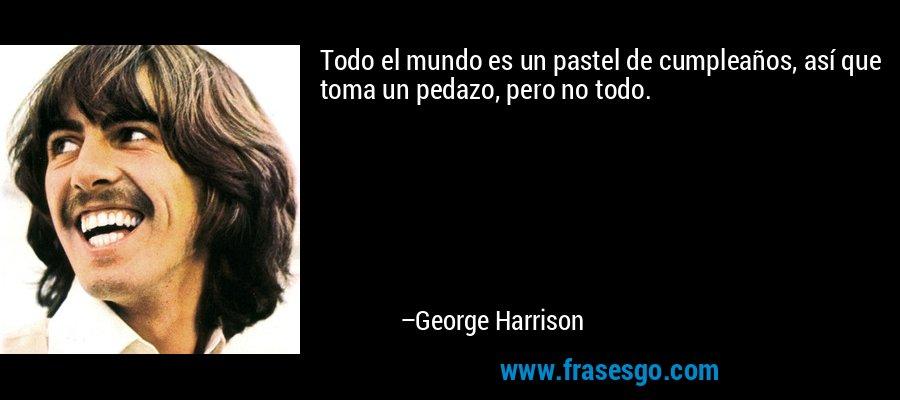 Todo el mundo es un pastel de cumpleaños, así que toma un pedazo, pero no todo. – George Harrison
