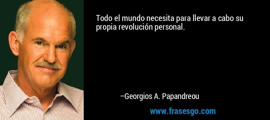 Todo el mundo necesita para llevar a cabo su propia revolución personal. – Georgios A. Papandreou