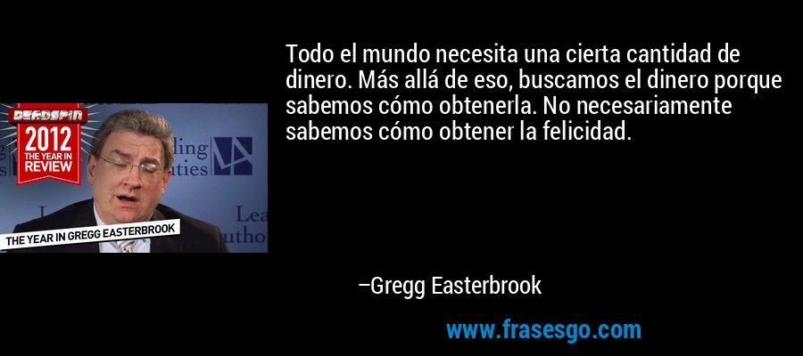 Todo el mundo necesita una cierta cantidad de dinero. Más allá de eso, buscamos el dinero porque sabemos cómo obtenerla. No necesariamente sabemos cómo obtener la felicidad. – Gregg Easterbrook