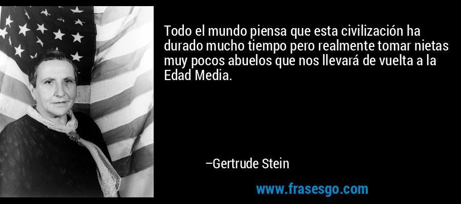 Todo el mundo piensa que esta civilización ha durado mucho tiempo pero realmente tomar nietas muy pocos abuelos que nos llevará de vuelta a la Edad Media. – Gertrude Stein
