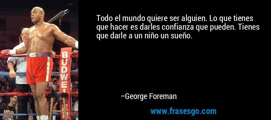 Todo el mundo quiere ser alguien. Lo que tienes que hacer es darles confianza que pueden. Tienes que darle a un niño un sueño. – George Foreman