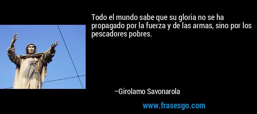 Todo el mundo sabe que su gloria no se ha propagado por la fuerza y de las armas, sino por los pescadores pobres. – Girolamo Savonarola