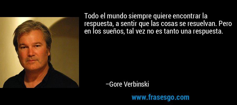 Todo el mundo siempre quiere encontrar la respuesta, a sentir que las cosas se resuelvan. Pero en los sueños, tal vez no es tanto una respuesta. – Gore Verbinski