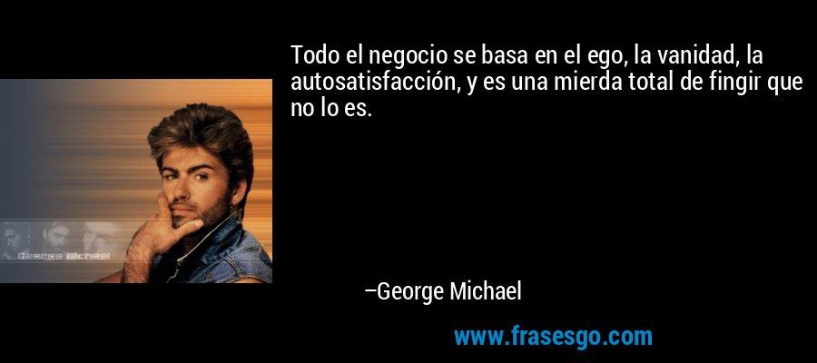 Todo el negocio se basa en el ego, la vanidad, la autosatisfacción, y es una mierda total de fingir que no lo es. – George Michael