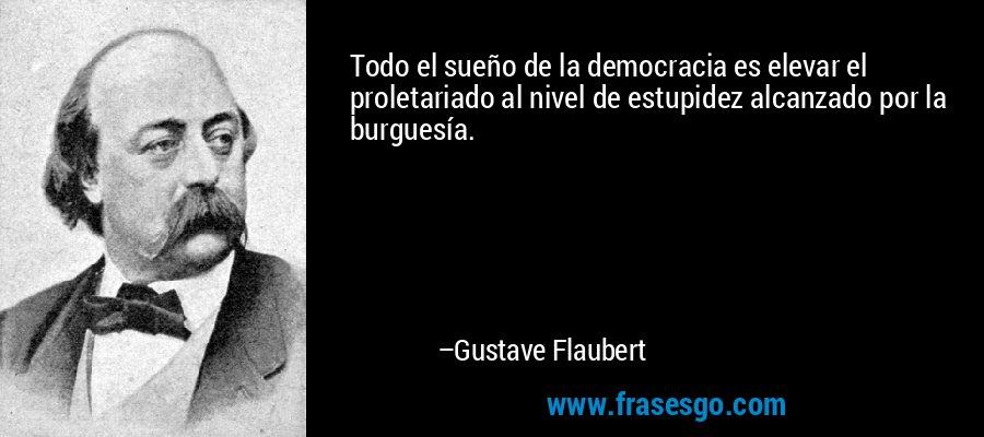 Todo el sueño de la democracia es elevar el proletariado al nivel de estupidez alcanzado por la burguesía. – Gustave Flaubert