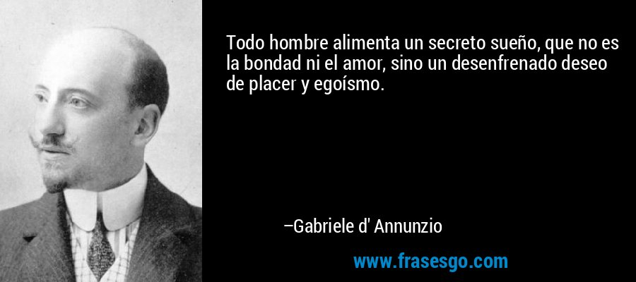 Todo hombre alimenta un secreto sueño, que no es la bondad ni el amor, sino un desenfrenado deseo de placer y egoísmo. – Gabriele d' Annunzio