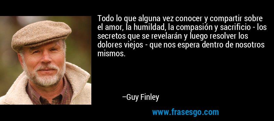 Todo lo que alguna vez conocer y compartir sobre el amor, la humildad, la compasión y sacrificio - los secretos que se revelarán y luego resolver los dolores viejos - que nos espera dentro de nosotros mismos. – Guy Finley