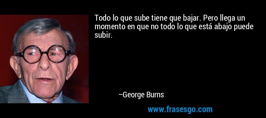 Todo lo que sube tiene que bajar. Pero llega un momento en que no todo lo que está abajo puede subir. – George Burns