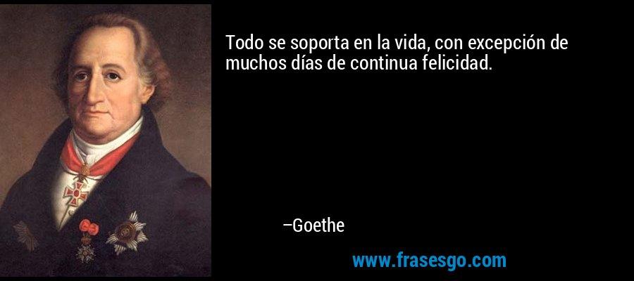 Todo se soporta en la vida, con excepción de muchos días de continua felicidad. – Goethe