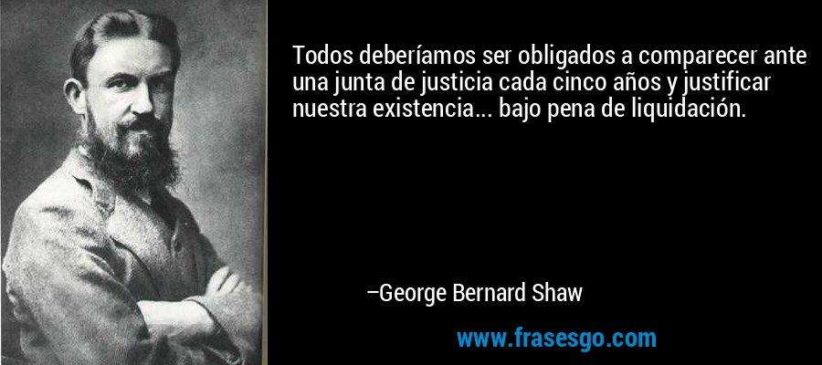 Todos deberíamos ser obligados a comparecer ante una junta de justicia cada cinco años y justificar nuestra existencia... bajo pena de liquidación. – George Bernard Shaw