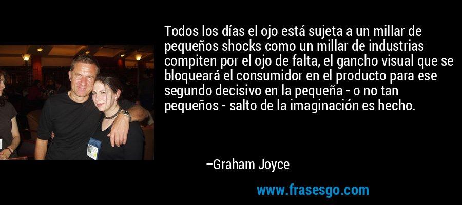 Todos los días el ojo está sujeta a un millar de pequeños shocks como un millar de industrias compiten por el ojo de falta, el gancho visual que se bloqueará el consumidor en el producto para ese segundo decisivo en la pequeña - o no tan pequeños - salto de la imaginación es hecho. – Graham Joyce