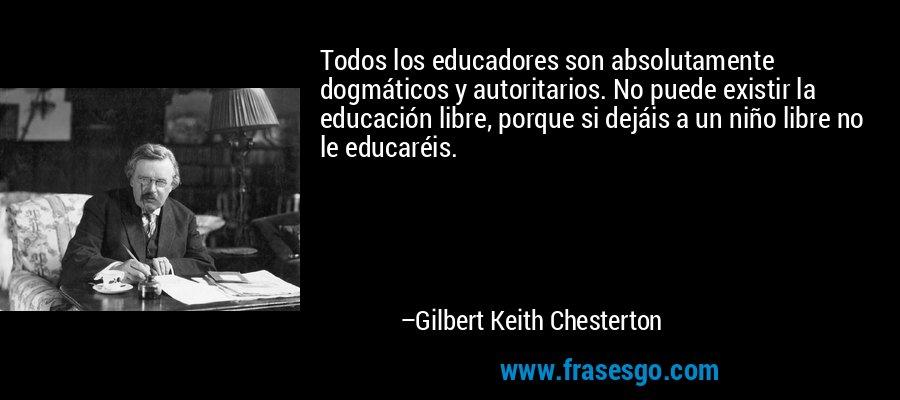 Todos los educadores son absolutamente dogmáticos y autoritarios. No puede existir la educación libre, porque si dejáis a un niño libre no le educaréis. – Gilbert Keith Chesterton