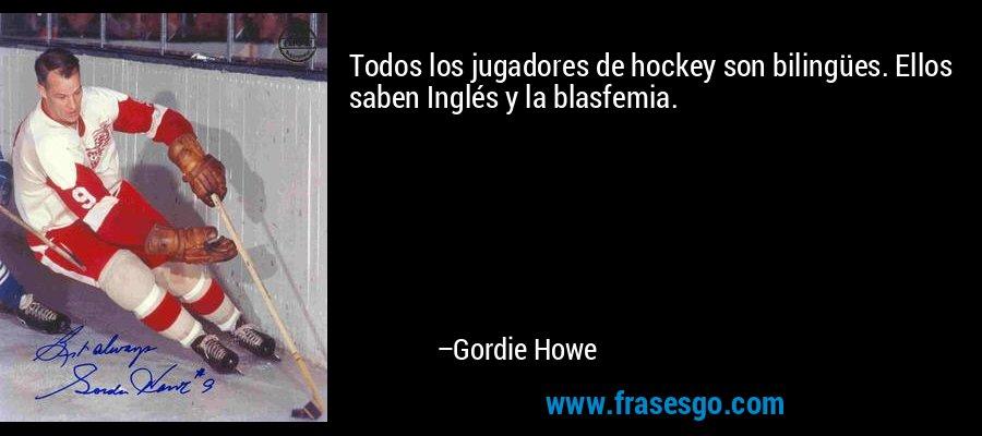Todos los jugadores de hockey son bilingües. Ellos saben Inglés y la blasfemia. – Gordie Howe