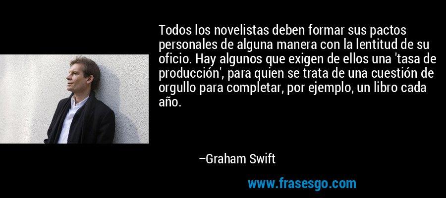 Todos los novelistas deben formar sus pactos personales de alguna manera con la lentitud de su oficio. Hay algunos que exigen de ellos una 'tasa de producción', para quien se trata de una cuestión de orgullo para completar, por ejemplo, un libro cada año. – Graham Swift