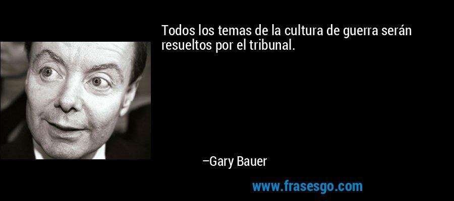 Todos los temas de la cultura de guerra serán resueltos por el tribunal. – Gary Bauer