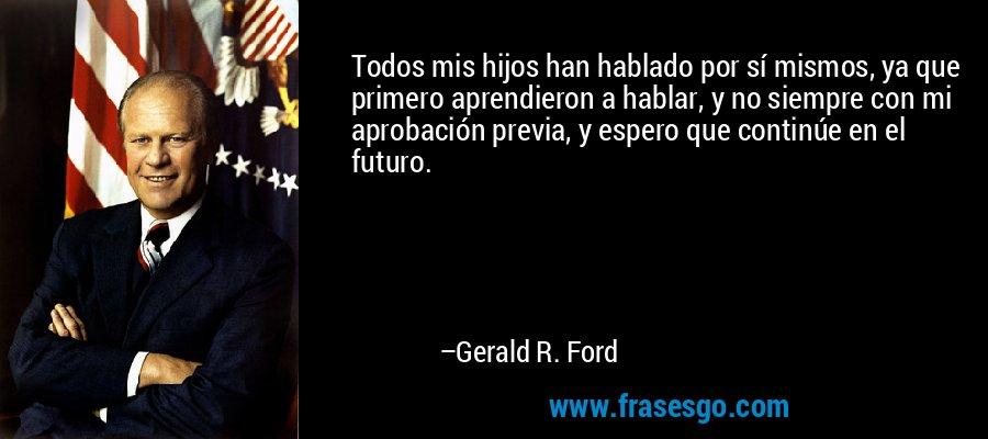 Todos mis hijos han hablado por sí mismos, ya que primero aprendieron a hablar, y no siempre con mi aprobación previa, y espero que continúe en el futuro. – Gerald R. Ford