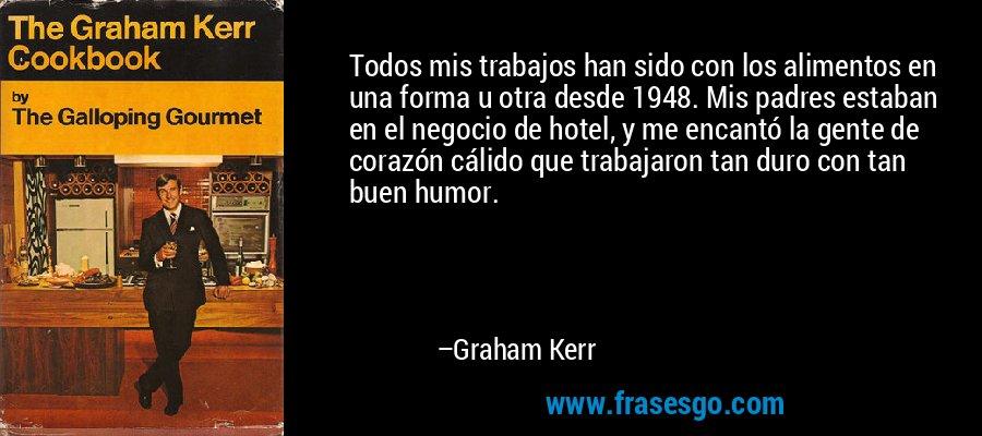 Todos mis trabajos han sido con los alimentos en una forma u otra desde 1948. Mis padres estaban en el negocio de hotel, y me encantó la gente de corazón cálido que trabajaron tan duro con tan buen humor. – Graham Kerr