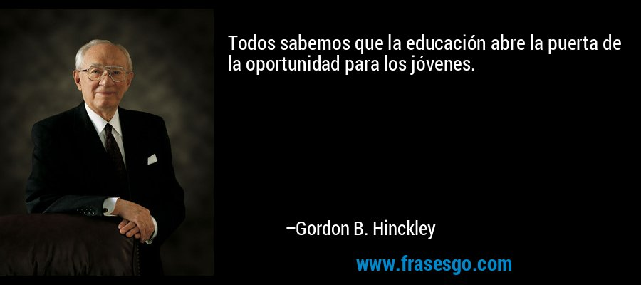 Todos sabemos que la educación abre la puerta de la oportunidad para los jóvenes. – Gordon B. Hinckley