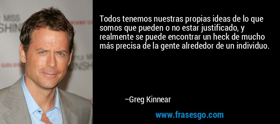 Todos tenemos nuestras propias ideas de lo que somos que pueden o no estar justificado, y realmente se puede encontrar un heck de mucho más precisa de la gente alrededor de un individuo. – Greg Kinnear