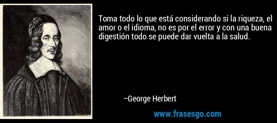 Toma todo lo que está considerando si la riqueza, el amor o el idioma, no es por el error y con una buena digestión todo se puede dar vuelta a la salud. – George Herbert