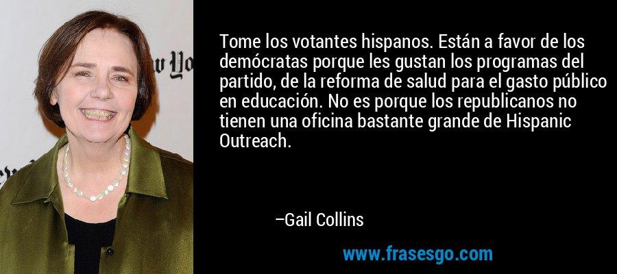 Tome los votantes hispanos. Están a favor de los demócratas porque les gustan los programas del partido, de la reforma de salud para el gasto público en educación. No es porque los republicanos no tienen una oficina bastante grande de Hispanic Outreach. – Gail Collins