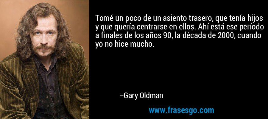 Tomé un poco de un asiento trasero, que tenía hijos y que quería centrarse en ellos. Ahí está ese período a finales de los años 90, la década de 2000, cuando yo no hice mucho. – Gary Oldman