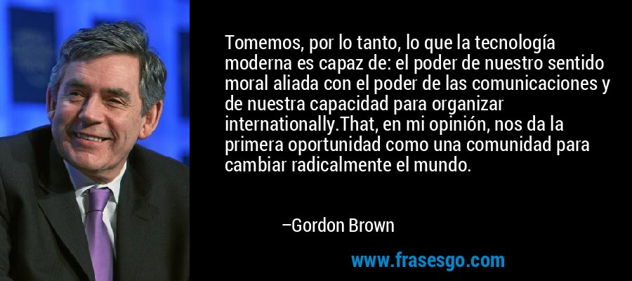 Tomemos, por lo tanto, lo que la tecnología moderna es capaz de: el poder de nuestro sentido moral aliada con el poder de las comunicaciones y de nuestra capacidad para organizar internationally.That, en mi opinión, nos da la primera oportunidad como una comunidad para cambiar radicalmente el mundo. – Gordon Brown