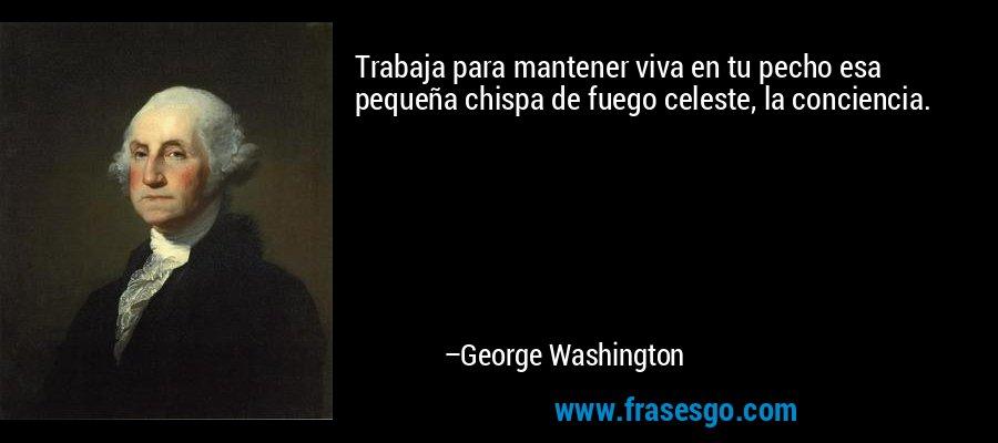 Trabaja para mantener viva en tu pecho esa pequeña chispa de fuego celeste, la conciencia. – George Washington