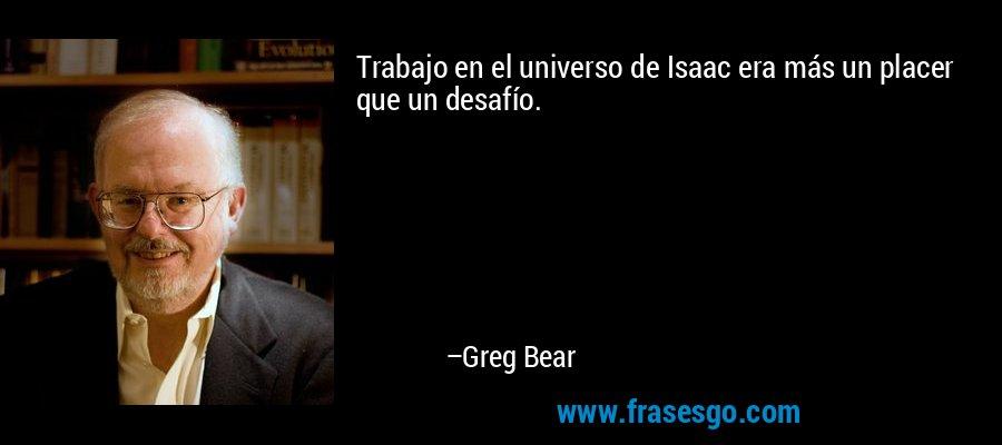 Trabajo en el universo de Isaac era más un placer que un desafío. – Greg Bear