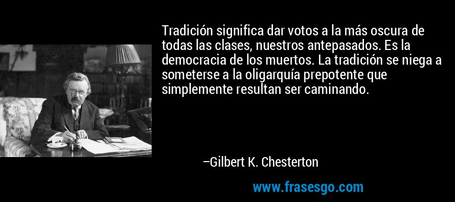 Tradición significa dar votos a la más oscura de todas las clases, nuestros antepasados. Es la democracia de los muertos. La tradición se niega a someterse a la oligarquía prepotente que simplemente resultan ser caminando. – Gilbert K. Chesterton