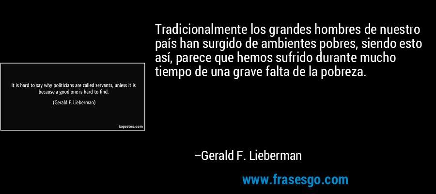 Tradicionalmente los grandes hombres de nuestro país han surgido de ambientes pobres, siendo esto así, parece que hemos sufrido durante mucho tiempo de una grave falta de la pobreza. – Gerald F. Lieberman