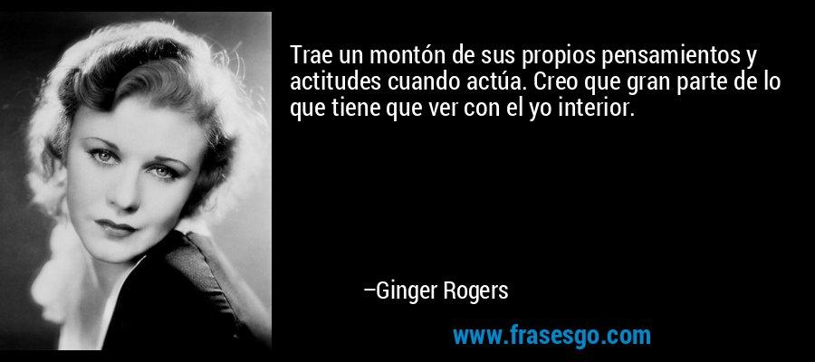 Trae un montón de sus propios pensamientos y actitudes cuando actúa. Creo que gran parte de lo que tiene que ver con el yo interior. – Ginger Rogers