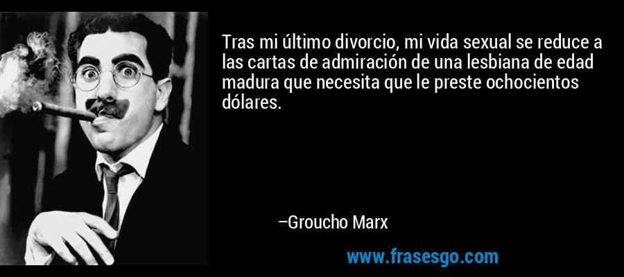 Tras mi último divorcio, mi vida sexual se reduce a las cartas de admiración de una lesbiana de edad madura que necesita que le preste ochocientos dólares. – Groucho Marx