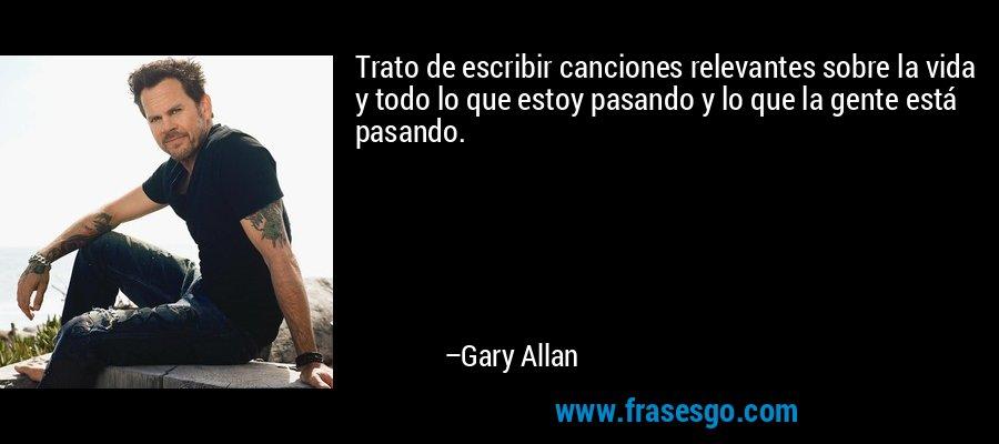Trato de escribir canciones relevantes sobre la vida y todo lo que estoy pasando y lo que la gente está pasando. – Gary Allan