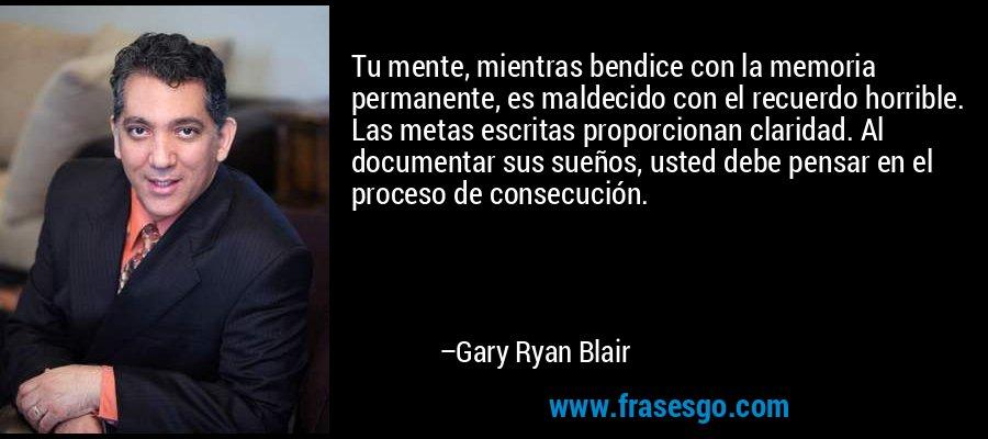 Tu mente, mientras bendice con la memoria permanente, es maldecido con el recuerdo horrible. Las metas escritas proporcionan claridad. Al documentar sus sueños, usted debe pensar en el proceso de consecución. – Gary Ryan Blair
