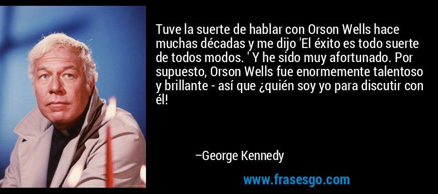 Tuve la suerte de hablar con Orson Wells hace muchas décadas y me dijo 'El éxito es todo suerte de todos modos. ' Y he sido muy afortunado. Por supuesto, Orson Wells fue enormemente talentoso y brillante - así que ¿quién soy yo para discutir con él! – George Kennedy