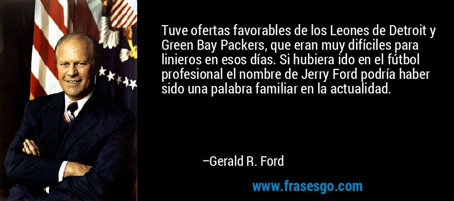 Tuve ofertas favorables de los Leones de Detroit y Green Bay Packers, que eran muy difíciles para linieros en esos días. Si hubiera ido en el fútbol profesional el nombre de Jerry Ford podría haber sido una palabra familiar en la actualidad. – Gerald R. Ford