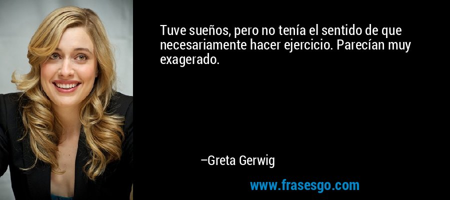 Tuve sueños, pero no tenía el sentido de que necesariamente hacer ejercicio. Parecían muy exagerado. – Greta Gerwig