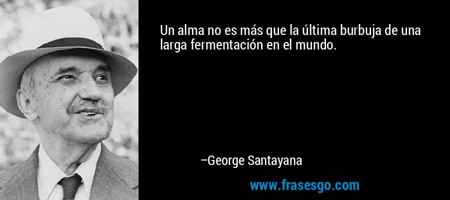 Un alma no es más que la última burbuja de una larga fermentación en el mundo. – George Santayana