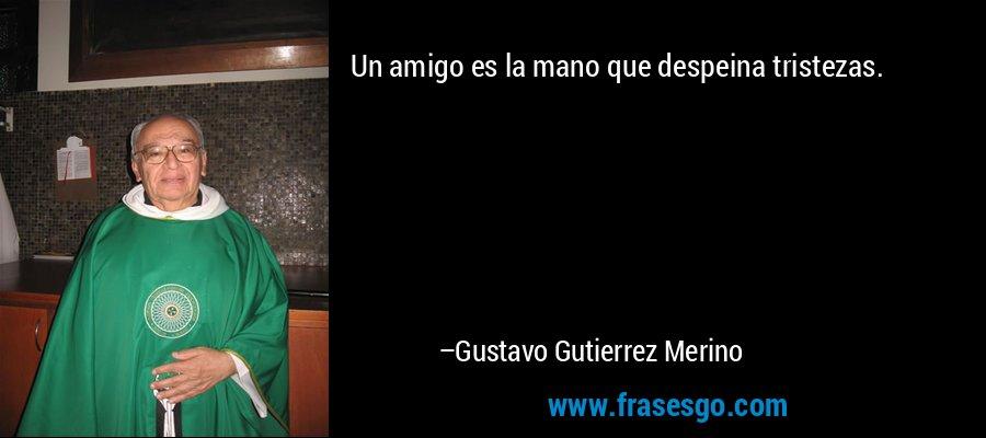 Un amigo es la mano que despeina tristezas. – Gustavo Gutierrez Merino