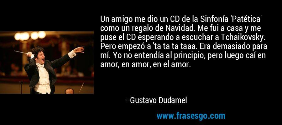 Un amigo me dio un CD de la Sinfonía 'Patética' como un regalo de Navidad. Me fui a casa y me puse el CD esperando a escuchar a Tchaikovsky. Pero empezó a 'ta ta ta taaa. Era demasiado para mí. Yo no entendía al principio, pero luego caí en amor, en amor, en el amor. – Gustavo Dudamel