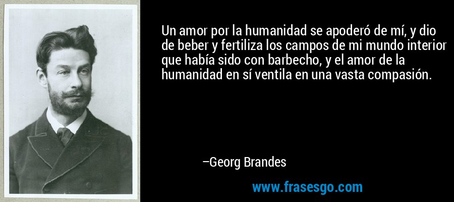 Un amor por la humanidad se apoderó de mí, y dio de beber y fertiliza los campos de mi mundo interior que había sido con barbecho, y el amor de la humanidad en sí ventila en una vasta compasión. – Georg Brandes