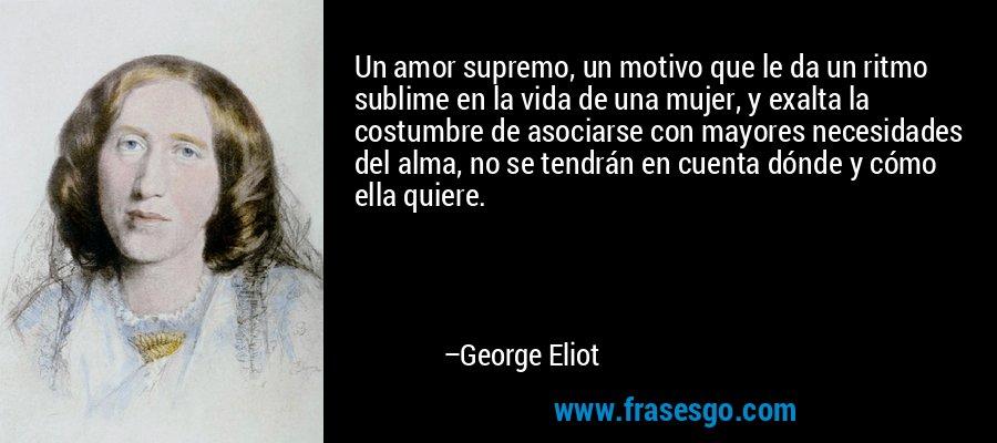 Un amor supremo, un motivo que le da un ritmo sublime en la vida de una mujer, y exalta la costumbre de asociarse con mayores necesidades del alma, no se tendrán en cuenta dónde y cómo ella quiere. – George Eliot