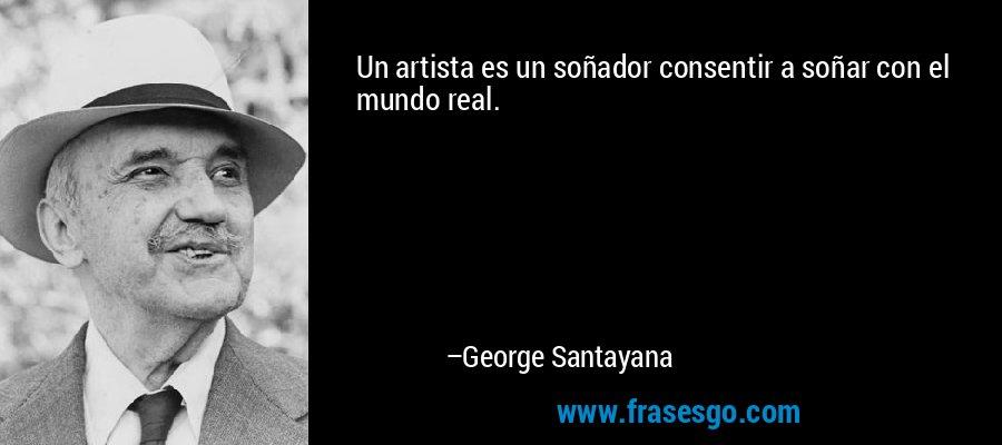 Un artista es un soñador consentir a soñar con el mundo real. – George Santayana