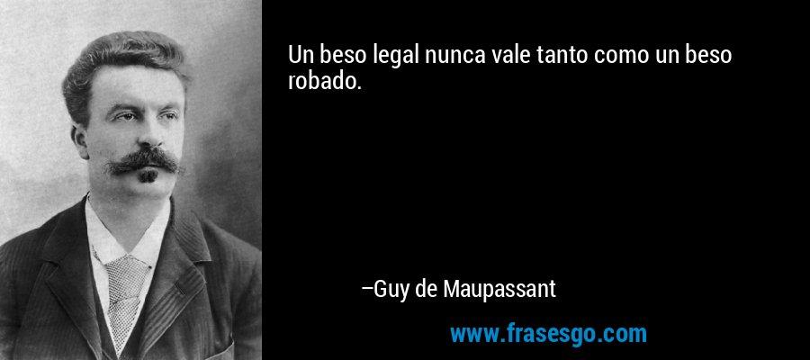 Un beso legal nunca vale tanto como un beso robado. – Guy de Maupassant