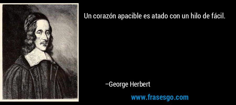 Un corazón apacible es atado con un hilo de fácil. – George Herbert
