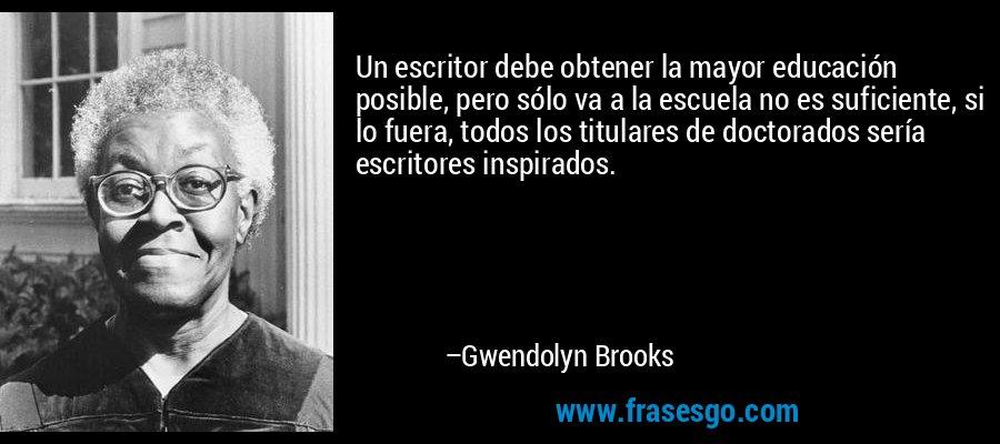 Un escritor debe obtener la mayor educación posible, pero sólo va a la escuela no es suficiente, si lo fuera, todos los titulares de doctorados sería escritores inspirados. – Gwendolyn Brooks