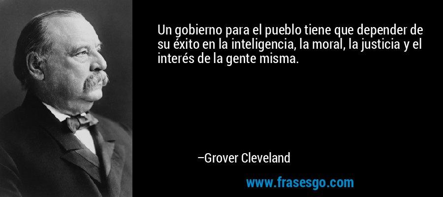 Un gobierno para el pueblo tiene que depender de su éxito en la inteligencia, la moral, la justicia y el interés de la gente misma. – Grover Cleveland